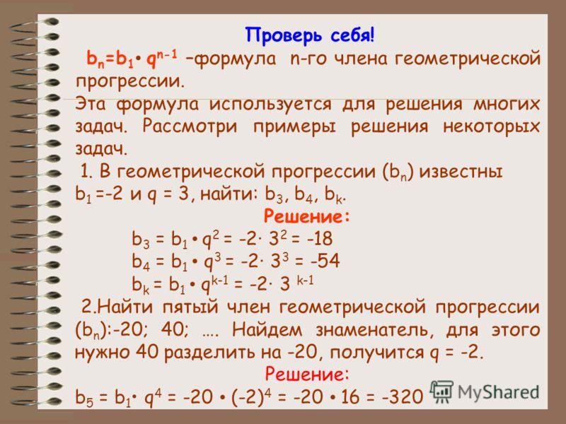 Проверь себя! b n =b 1 q n-1 –формула n-го члена геометрической прогрессии. Эта формула используется для решения многих задач. Рассмотри примеры решения некоторых задач. 1. В геометрической прогрессии (b n ) известны b 1 =-2 и q = 3, найти: b 3, b 4,