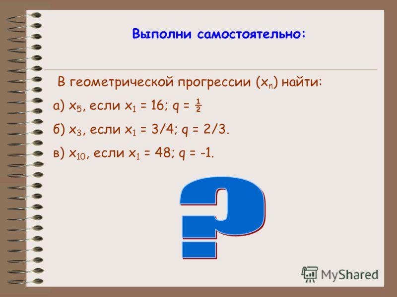 Выполни самостоятельно: В геометрической прогрессии (x n ) найти: а) x 5, если x 1 = 16; q = ½ б) x 3, если x 1 = 3/4; q = 2/3. в) x 10, если x 1 = 48; q = -1.