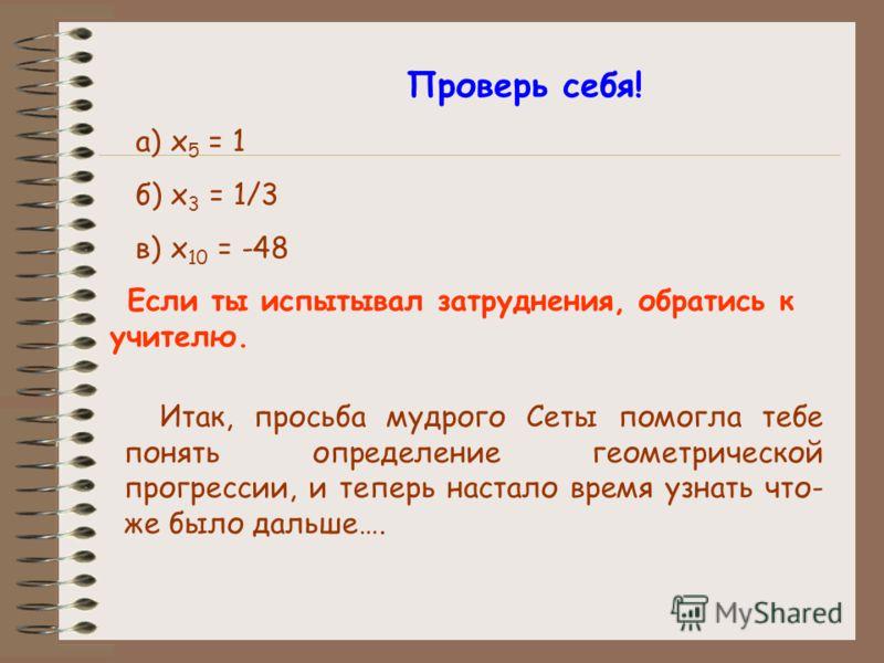 Проверь себя! а) x 5 = 1 б) x 3 = 1/3 в) x 10 = -48 Если ты испытывал затруднения, обратись к учителю. Итак, просьба мудрого Сеты помогла тебе понять определение геометрической прогрессии, и теперь настало время узнать что- же было дальше….