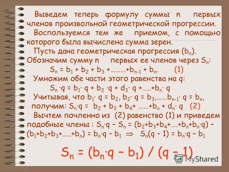 Выведем теперь формулу суммы n первых членов произвольной геометрической прогрессии. Воспользуемся тем же приемом, с помощью которого была вычислена сумма зерен. Пусть дана геометрическая прогрессия (b n ). Обозначим сумму n первых ее членов через S