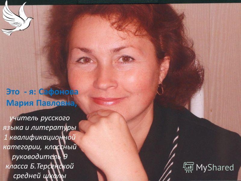 Это - я: Сафонова Мария Павловна, учитель русского языка и литературы 1 квалификационной категории, классный руководитель 9 класса Б.Терсенской средней школы