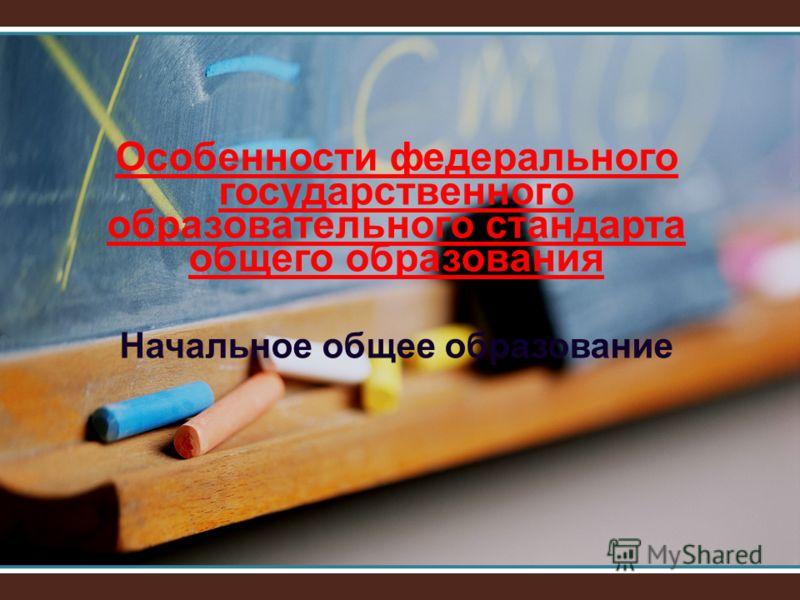 Особенности федерального государственного образовательного стандарта общего образования Начальное общее образование