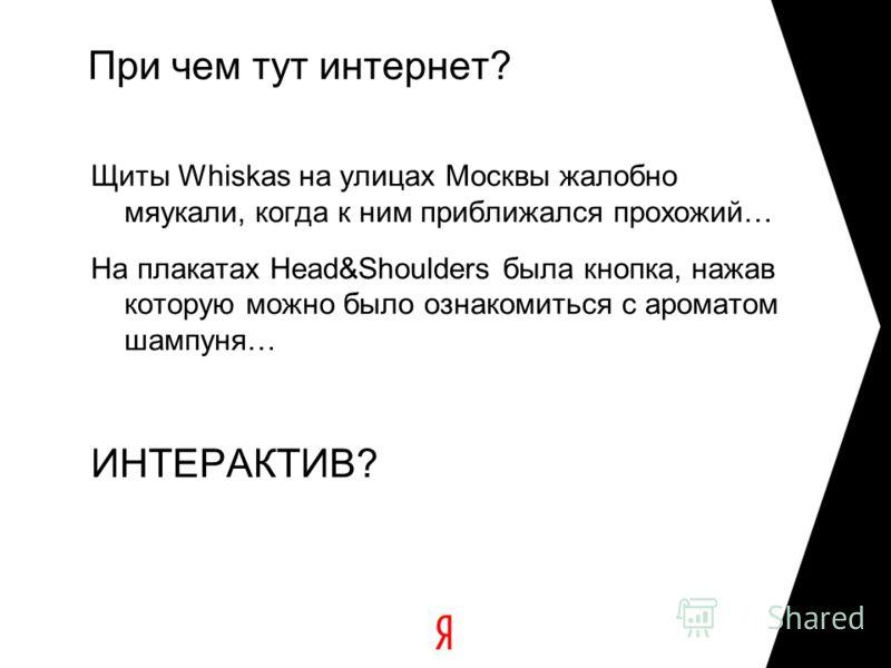 При чем тут интернет? Щиты Whiskas на улицах Москвы жалобно мяукали, когда к ним приближался прохожий… На плакатах Head&Shoulders была кнопка, нажав которую можно было ознакомиться с ароматом шампуня… ИНТЕРАКТИВ?
