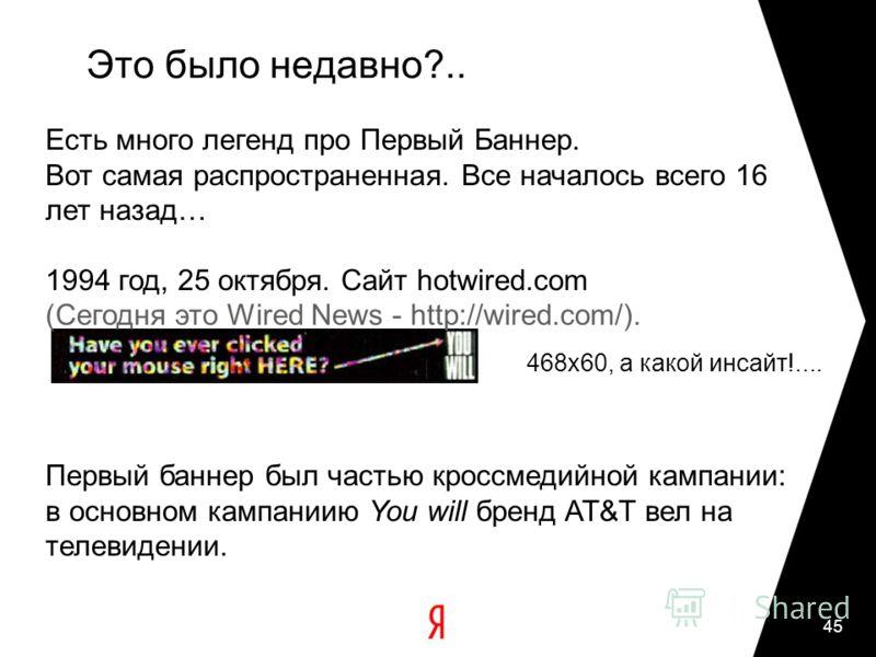 45 Это было недавно?.. Есть много легенд про Первый Баннер. Вот самая распространенная. Все началось всего 16 лет назад… 1994 год, 25 октября. Сайт hotwired.com (Сегодня это Wired News - http://wired.com/). Первый баннер был частью кроссмедийной камп