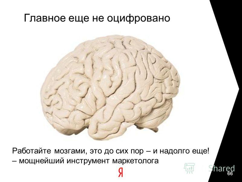 Главное еще не оцифровано Работайте мозгами, это до сих пор – и надолго еще! – мощнейший инструмент маркетолога 66