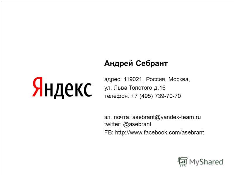 67 Андрей Себрант адрес: 119021, Россия, Москва, ул. Льва Толстого д.16 телефон: +7 (495) 739-70-70 эл. почта: asebrant@yandex-team.ru twitter: @asebrant FB: http://www.facebook.com/asebrant