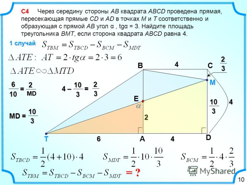 С4 С4 Через середину стороны AB квадрата ABCD проведена прямая, пересекающая прямые CD и AD в точках М и Т соответственно и образующая с прямой АВ угол α, tgα = 3. Найдите площадь треугольника ВМТ, если сторона квадрата ABCD равна 4. 1 случай D CB А