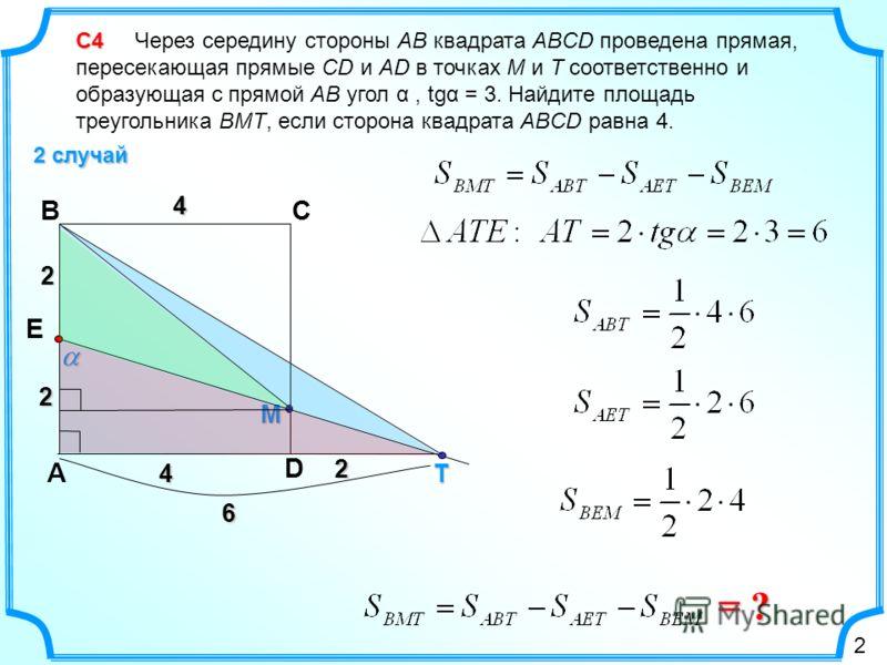 С4 С4 Через середину стороны AB квадрата ABCD проведена прямая, пересекающая прямые CD и AD в точках М и Т соответственно и образующая с прямой АВ угол α, tgα = 3. Найдите площадь треугольника ВМТ, если сторона квадрата ABCD равна 4. 2 случай D CB А