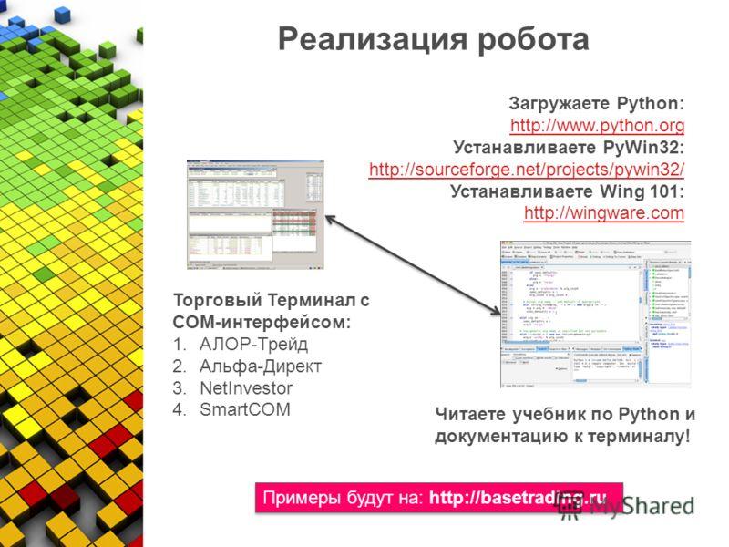 Реализация робота Торговый Терминал с COM-интерфейсом: 1.АЛОР-Трейд 2.Альфа-Директ 3.NetInvestor 4.SmartCOM Загружаете Python: http://www.python.org Устанавливаете PyWin32: http://sourceforge.net/projects/pywin32/ Устанавливаете Wing 101: http://wing