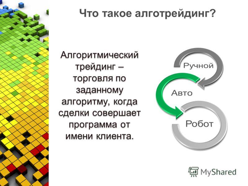 Что такое алготрейдинг? Алгоритмический трейдинг – торговля по заданному алгоритму, когда сделки совершает программа от имени клиента.