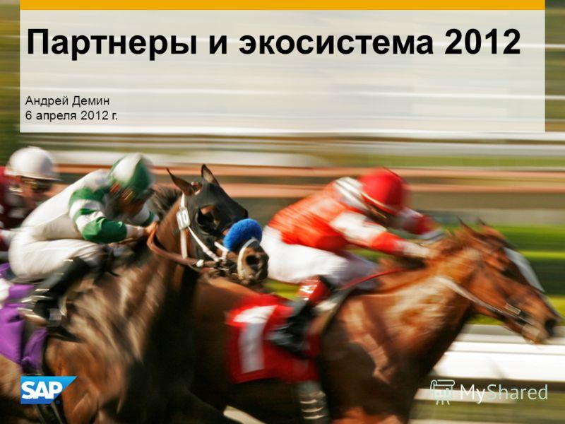 Партнеры и экосистема 2012 Андрей Демин 6 апреля 2012 г.