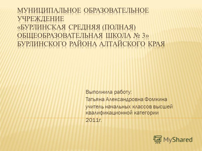 Выполнила работу: Татьяна Александровна Фомкина учитель начальных классов высшей квалификационной категории 2011г.