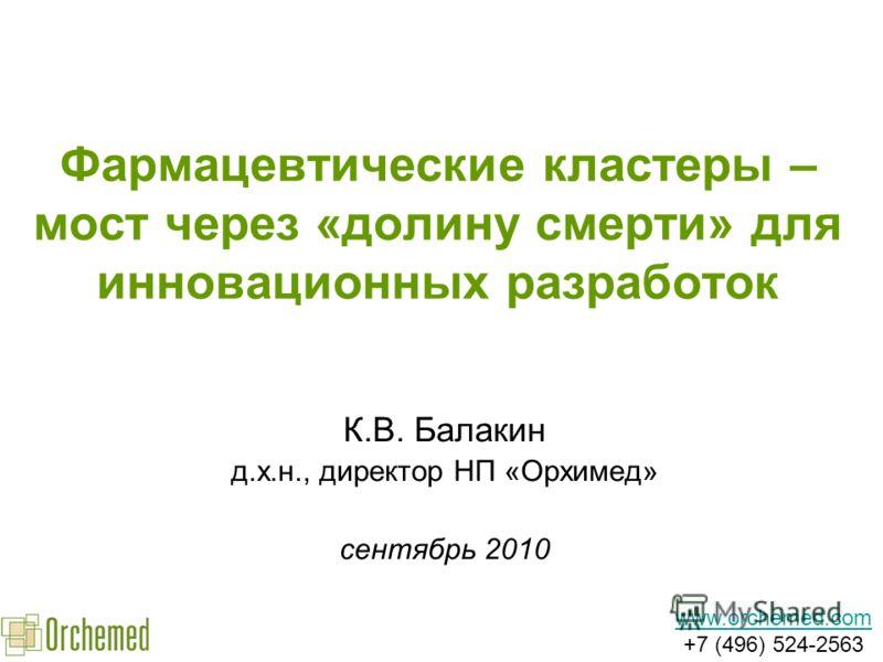 Фармацевтические кластеры – мост через «долину смерти» для инновационных разработок К.В. Балакин д.х.н., директор НП «Орхимед» сентябрь 2010 www.orchemed.com www.orchemed.com +7 (496) 524-2563
