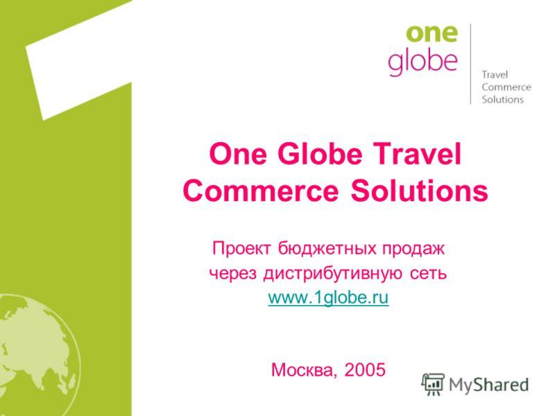 One Globe Travel Commerce Solutions Проект бюджетных продаж через дистрибутивную сеть www.1globe.ru Москва, 2005