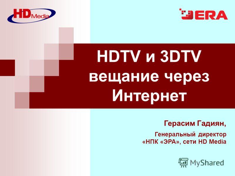 Герасим Гадиян, Генеральный директор «НПК «ЭРА», сети HD Media HDTV и 3DTV вещание через Интернет
