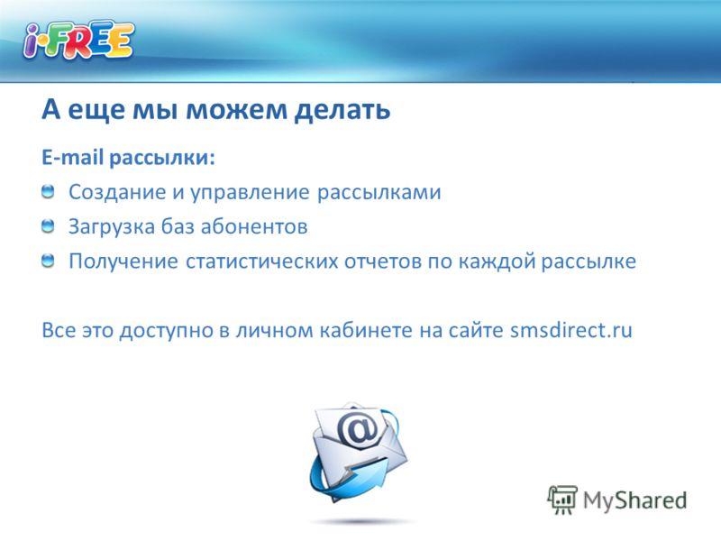 А еще мы можем делать E-mail рассылки: Создание и управление рассылками Загрузка баз абонентов Получение статистических отчетов по каждой рассылке Все это доступно в личном кабинете на сайте smsdirect.ru