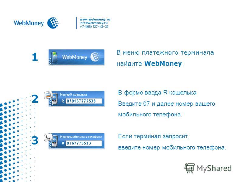 1 В меню платежного терминала найдите WebMoney. В форме ввода R кошелька Введите 07 и далее номер вашего мобильного телефона. 2 3 Если терминал запросит, введите номер мобильного телефона.