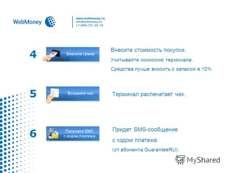 4 Внесите стоимость покупки. Учитывайте комиссию терминала. Средства лучше вносить с запасом в 10% Терминал распечатает чек. 5 6 Придет SMS-сообщение с кодом платежа (от абонента GuaranteeRU).