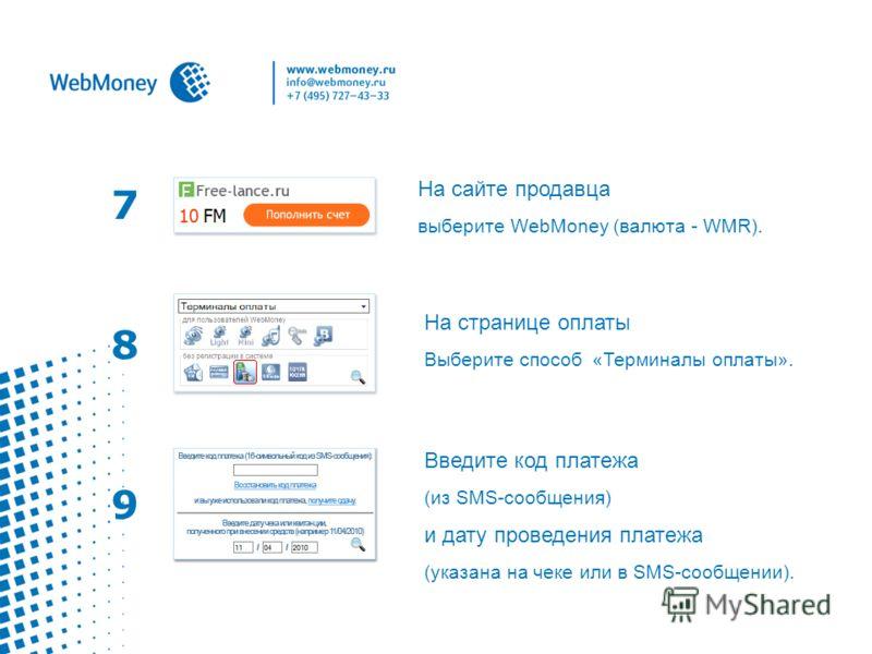 7 На сайте продавца выберите WebMoney (валюта - WMR). На странице оплаты Выберите способ «Терминалы оплаты». 8 9 Введите код платежа (из SMS-сообщения) и дату проведения платежа (указана на чеке или в SMS-сообщении).