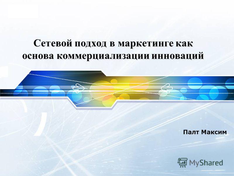 LOGO Сетевой подход в маркетинге как основа коммерциализации инноваций Палт Максим