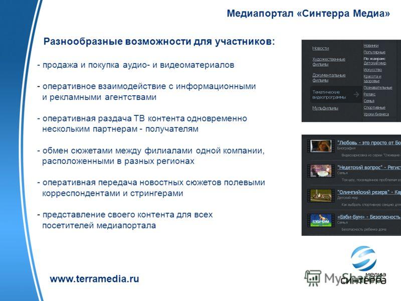 Медиапортал «Синтерра Медиа» www.terramedia.ru Разнообразные возможности для участников: - продажа и покупка аудио- и видеоматериалов - оперативное взаимодействие с информационными и рекламными агентствами - оперативная раздача ТВ контента одновремен