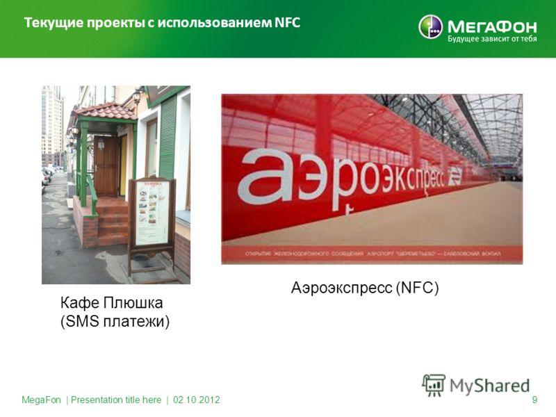 MegaFon | Presentation title here | 30.08.2012 9 Текущие проекты с использованием NFC Кафе Плюшка (SMS платежи) Аэроэкспресс (NFC)
