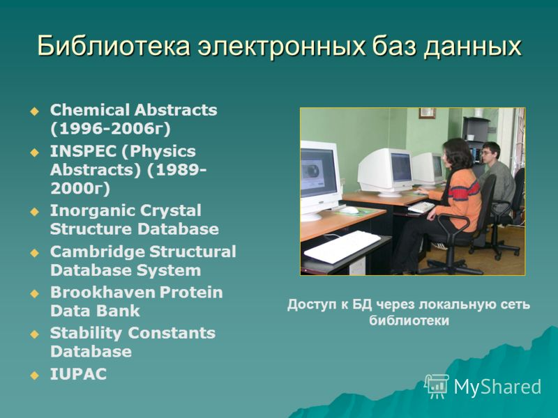 Библиотека электронных баз данных Chemical Abstracts (1996-2006г) INSPEC (Physics Abstracts) (1989- 2000г) Inorganic Crystal Structure Database Cambridge Structural Database System Brookhaven Protein Data Bank Stability Constants Database IUPAC Досту