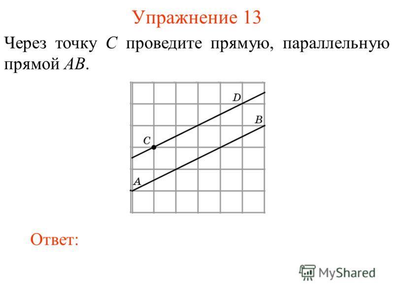 Упражнение 13 Через точку C проведите прямую, параллельную прямой AB. Ответ: