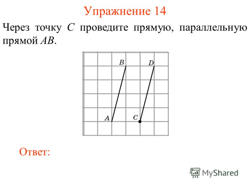 Упражнение 14 Через точку C проведите прямую, параллельную прямой AB. Ответ: