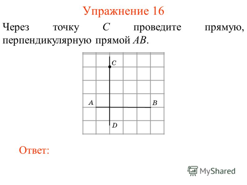 Упражнение 16 Через точку C проведите прямую, перпендикулярную прямой AB. Ответ: