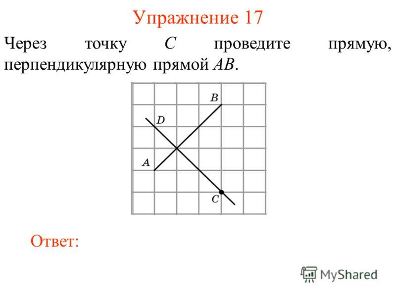 Упражнение 17 Через точку C проведите прямую, перпендикулярную прямой AB. Ответ: