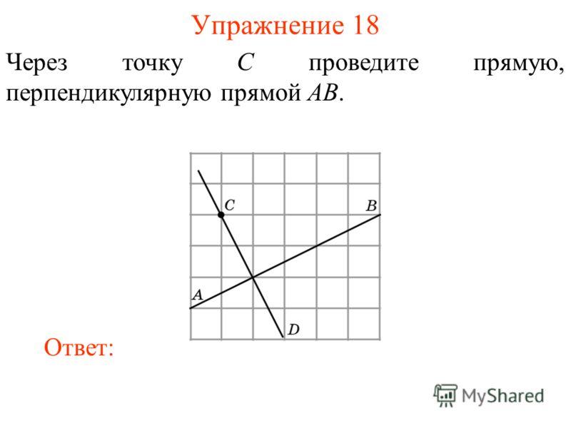Упражнение 18 Через точку C проведите прямую, перпендикулярную прямой AB. Ответ: