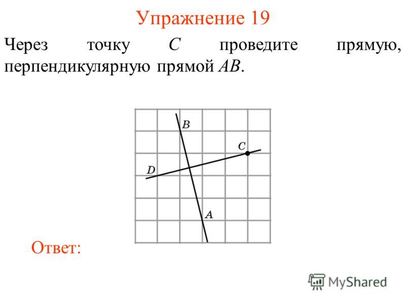 Упражнение 19 Через точку C проведите прямую, перпендикулярную прямой AB. Ответ: