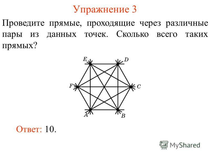 Упражнение 3 Проведите прямые, проходящие через различные пары из данных точек. Сколько всего таких прямых? Ответ: 10.