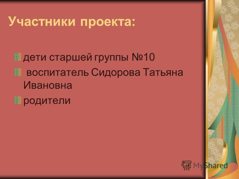 Участники проекта: дети старшей группы 10 воспитатель Сидорова Татьяна Ивановна родители