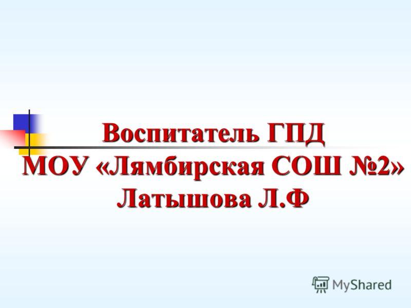 Воспитатель ГПД МОУ «Лямбирская СОШ 2» Латышова Л.Ф