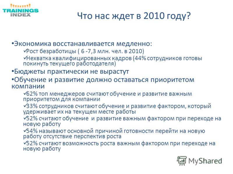 Что нас ждет в 2010 году? Экономика восстанавливается медленно: Рост безработицы ( 6 -7,3 млн. чел. в 2010) Нехватка квалифицированных кадров (44% сотрудников готовы покинуть текущего работодателя) Бюджеты практически не вырастут Обучение и развитие