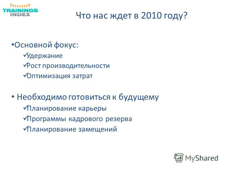 Что нас ждет в 2010 году? Основной фокус: Удержание Рост производительности Оптимизация затрат Необходимо готовиться к будущему Планирование карьеры Программы кадрового резерва Планирование замещений