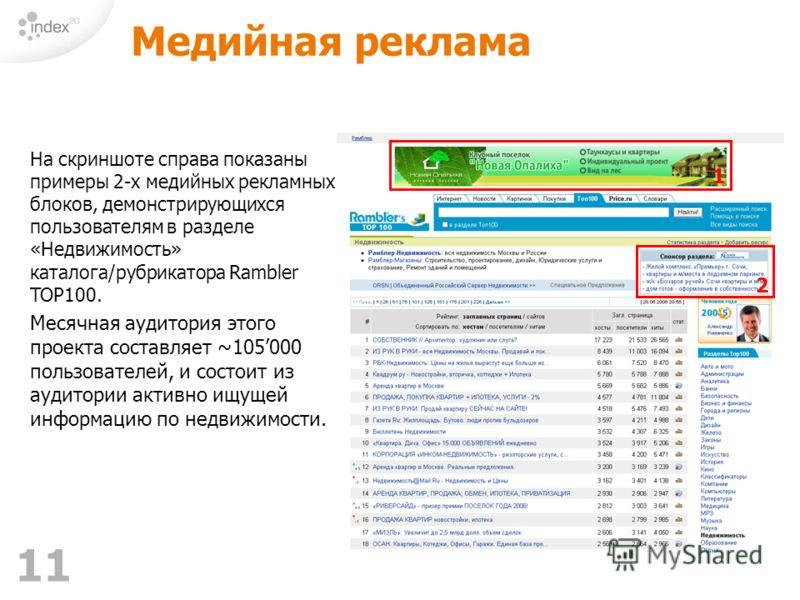 11 Медийная реклама На скриншоте справа показаны примеры 2-х медийных рекламных блоков, демонстрирующихся пользователям в разделе «Недвижимость» каталога/рубрикатора Rambler TOP100. Месячная аудитория этого проекта составляет ~105000 пользователей, и