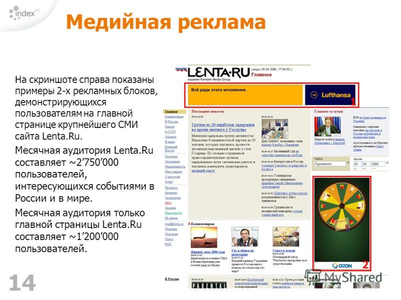 14 Медийная реклама На скриншоте справа показаны примеры 2-х рекламных блоков, демонстрирующихся пользователям на главной странице крупнейшего СМИ сайта Lenta.Ru. Месячная аудитория Lenta.Ru составляет ~2750000 пользователей, интересующихся событиями