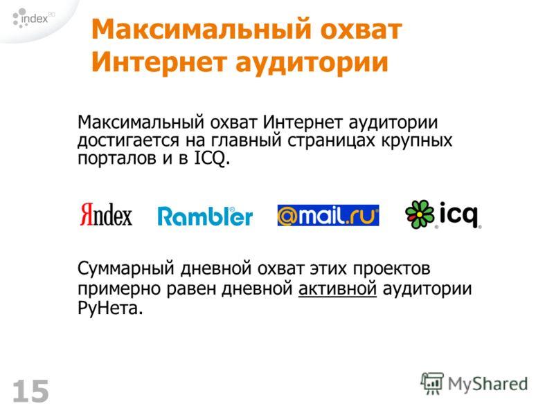 15 Максимальный охват Интернет аудитории Максимальный охват Интернет аудитории достигается на главный страницах крупных порталов и в ICQ. Суммарный дневной охват этих проектов примерно равен дневной активной аудитории РуНета.