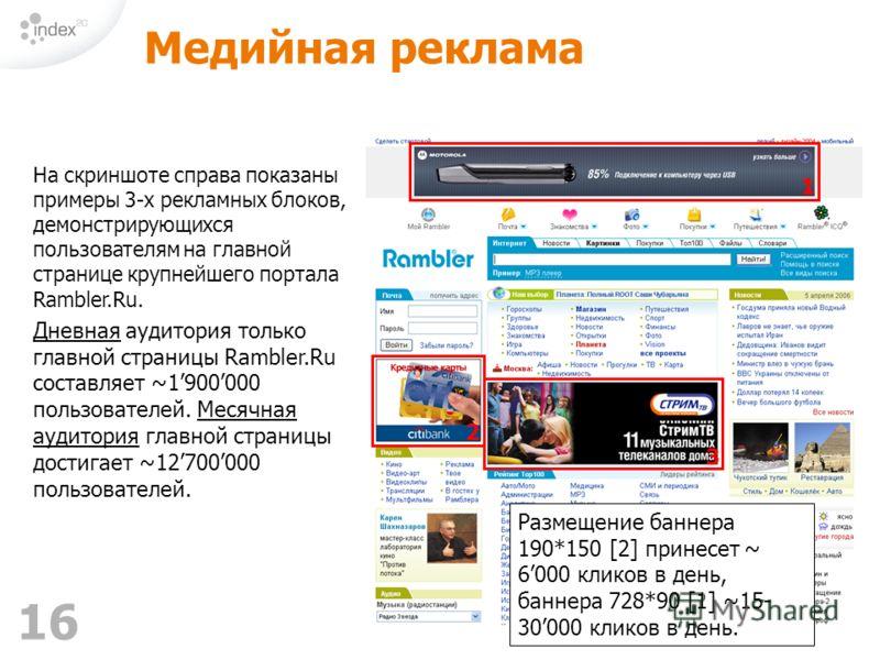 16 Медийная реклама На скриншоте справа показаны примеры 3-х рекламных блоков, демонстрирующихся пользователям на главной странице крупнейшего портала Rambler.Ru. Дневная аудитория только главной страницы Rambler.Ru составляет ~1900000 пользователей.