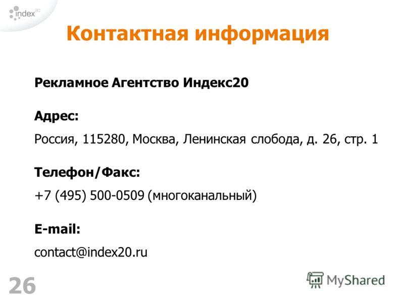 26 Рекламное Агентство Индекс20 Адрес: Россия, 115280, Москва, Ленинская слобода, д. 26, стр. 1 Телефон/Факс: +7 (495) 500-0509 (многоканальный) E-mail: contact@index20.ru Контактная информация