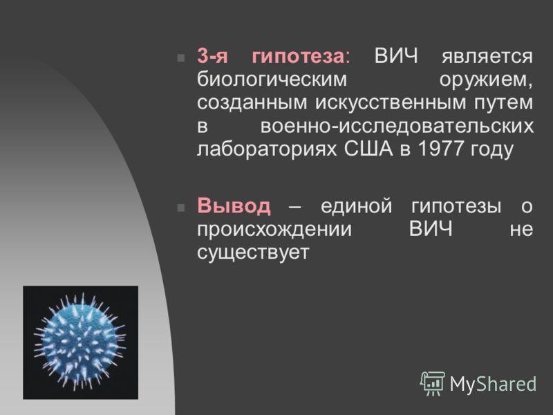 3-я гипотеза: ВИЧ является биологическим оружием, созданным искусственным путем в военно-исследовательских лабораториях США в 1977 году Вывод – единой гипотезы о происхождении ВИЧ не существует