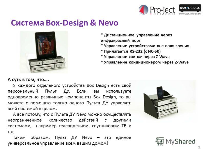 3 Система Box-Design & Nevo * Дистанционное управление через инфракрасный порт * Управление устройствами вне поля зрения * Прилагается RS-232 (c NC-50) * Управление светом через Z-Wave * Управление кондиционером через Z-Wave А суть в том, что…. У каж