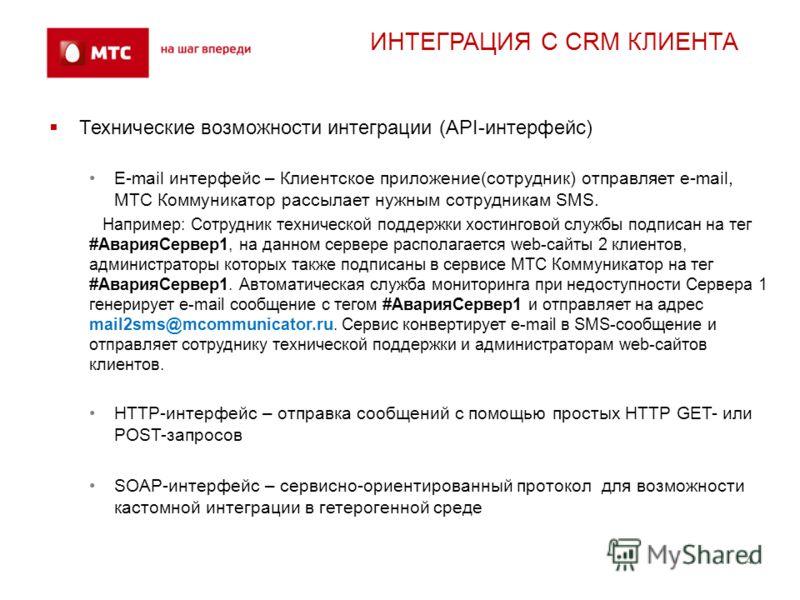 4 ИНТЕГРАЦИЯ С CRM КЛИЕНТА 4 Технические возможности интеграции (API-интерфейс) E-mail интерфейс – Клиентское приложение(сотрудник) отправляет e-mail, МТС Коммуникатор рассылает нужным сотрудникам SMS. Например: Сотрудник технической поддержки хостин