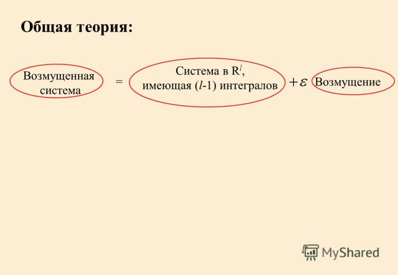 Общая теория: Возмущенная система = Система в R l, имеющая (l-1) интегралов Возмущение