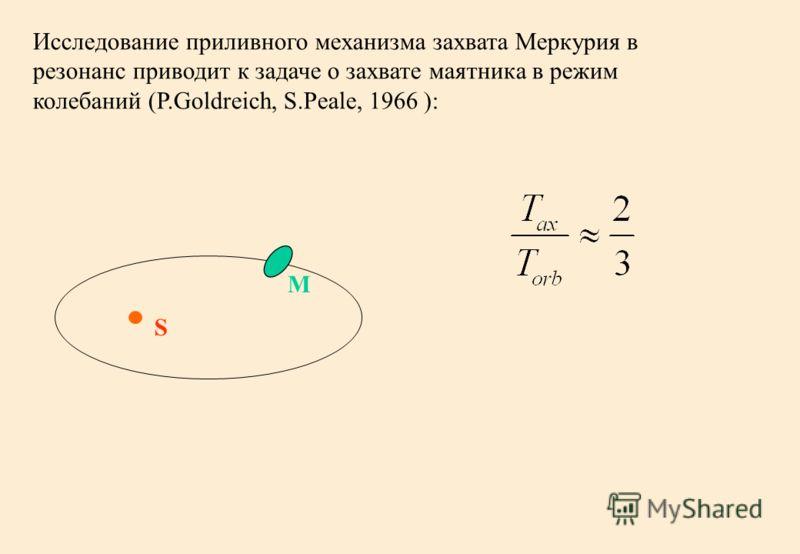 Исследование приливного механизма захвата Меркурия в резонанс приводит к задаче о захвате маятника в режим колебаний (P.Goldreich, S.Peale, 1966 ): S M