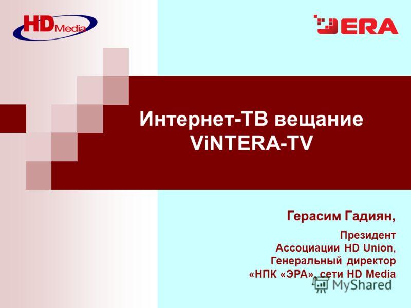 Герасим Гадиян, Президент Ассоциации HD Union, Генеральный директор «НПК «ЭРА», сети HD Media Интернет-ТВ вещание ViNTERA-TV
