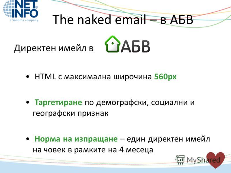 Директен имейл в HTML с максимална широчина 560px Таргетиране по демографски, социални и географски признак Норма на изпращане – един директен имейл на човек в рамките на 4 месеца The naked email – в АБВ